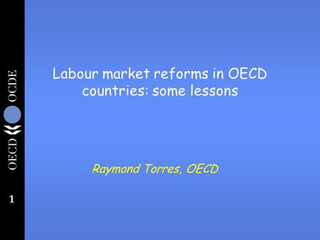 1 Labour market reforms in OECD countries: some lessons Raymond Torres, OECD.