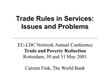 Trade Rules in Services: Issues and Problems Carsten Fink, The World Bank EU-LDC Network Annual Conference Trade and Poverty Reduction Rotterdam, 30 and.