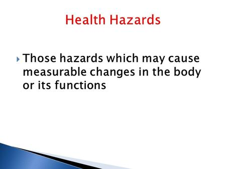  Those hazards which may cause measurable changes in the body or its functions.