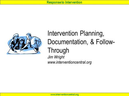 Response to Intervention www.interventioncentral.org Intervention Planning, Documentation, & Follow- Through Jim Wright www.interventioncentral.org.