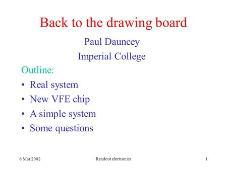 6 Mar 2002Readout electronics1 Back to the drawing board Paul Dauncey Imperial College Outline: Real system New VFE chip A simple system Some questions.