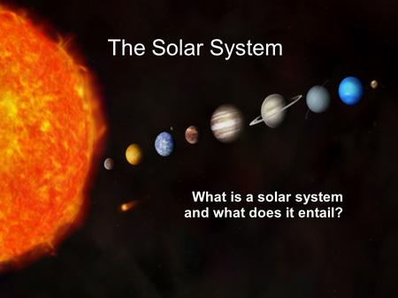 The Solar System What is a solar system and what does it entail?