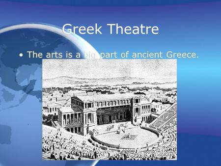Greek Theatre The arts is a big part of ancient Greece.