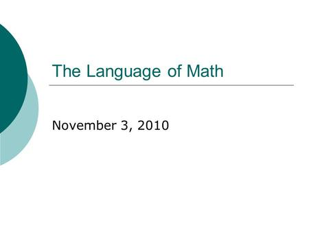 The Language of Math November 3, 2010. 30 Second Check-In  My name is ___ & I am (role).  I am feeling _______ today because ____.  The biggest challenge.