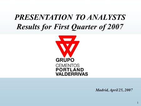 1 PRESENTATION TO ANALYSTS Results for First Quarter of 2007 Madrid, April 25, 2007 GRUPO.