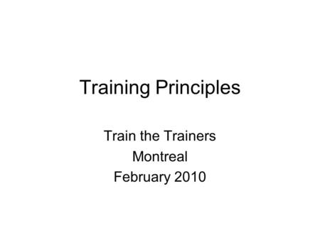 Training Principles Train the Trainers Montreal February 2010.
