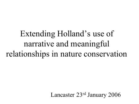 Extending Holland's use of narrative <strong>and</strong> meaningful <strong>relationships</strong> in <strong>nature</strong> conservation Lancaster 23 rd January 2006.