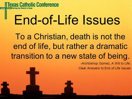 To a Christian, death is not the end of life, but rather a dramatic transition to a new state of being. -Archbishop Gomez, A Will to Life: Clear Answers.