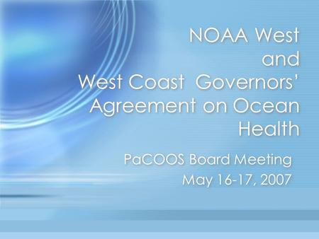 NOAA West and West Coast Governors' Agreement on Ocean Health PaCOOS Board Meeting May 16-17, 2007 PaCOOS Board Meeting May 16-17, 2007.