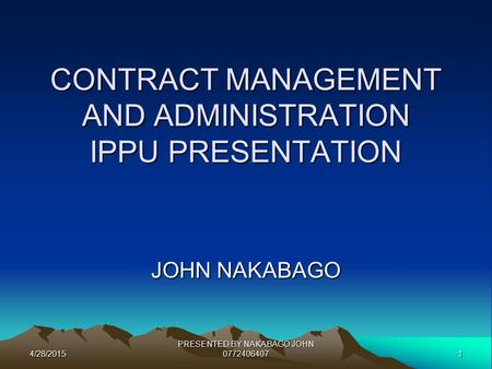4/28/20151 PRESENTED BY NAKABAGO JOHN 0772406407 CONTRACT MANAGEMENT AND ADMINISTRATION IPPU PRESENTATION JOHN NAKABAGO.