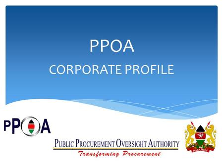 PPOA CORPORATE PROFILE. Who we are The Public Procurement Oversight Authority is the organization responsible for overseeing the implementation of the.