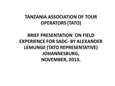 TANZANIA ASSOCIATION OF TOUR OPERATORS (TATO) BRIEF PRESENTATION ON FIELD EXPERIENCE FOR SADC- BY ALEXANDER LEMUNGE (TATO REPRESENTATIVE) JOHANNESBURG,