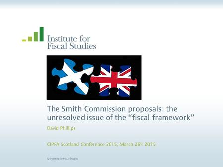 "© Institute for Fiscal Studies The Smith Commission proposals: the unresolved issue of the ""fiscal framework"" David Phillips CIPFA Scotland Conference."