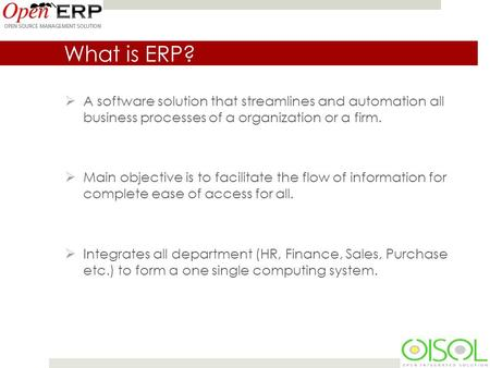 What is ERP?  A software solution that streamlines and automation all business processes of a organization or a firm.  Main objective is to facilitate.