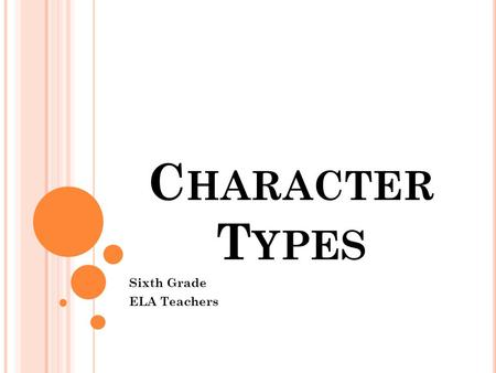 C HARACTER T YPES Sixth Grade ELA Teachers. I NTRODUCTION This lesson is about the different types of characters found in literature. The different types.