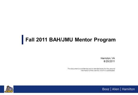 Herndon, VA 8/25/2011 Fall 2011 BAH/JMU Mentor Program This document is confidential and is intended solely for the use and information of the client to.