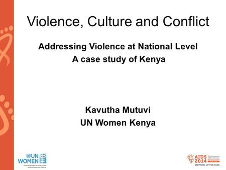Www.aids2014.org Violence, Culture and Conflict Addressing Violence at National Level A case study of Kenya Kavutha Mutuvi UN Women Kenya.