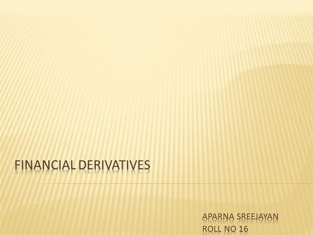  Derivatives are products whose values are derived from one or more, basic underlying variables.  Types of derivatives are many- 1. Forwards 2. Futures.