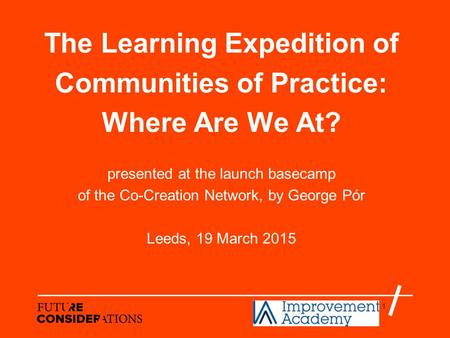 1 The Learning Expedition of Communities of Practice: Where Are We At? presented at the launch basecamp of the Co-Creation Network, by George Pór Leeds,