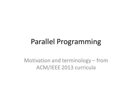 Parallel Programming Motivation and terminology – from ACM/IEEE 2013 curricula.