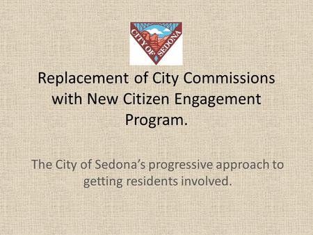 Replacement of City Commissions with New Citizen Engagement Program. The City of Sedona's progressive approach to getting residents involved.