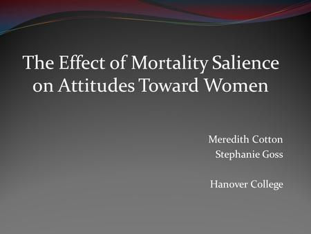 The Effect of Mortality Salience on Attitudes Toward Women Meredith Cotton Stephanie Goss Hanover College.