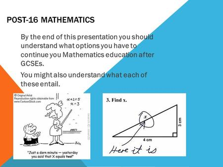 POST-16 MATHEMATICS By the end of this presentation you should understand what options you have to continue you Mathematics education after GCSEs. You.