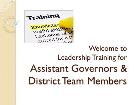 Welcome to Leadership Training for Assistant Governors & District Team Members.