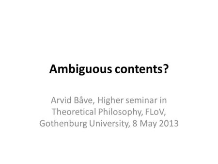 Ambiguous contents? Arvid Båve, Higher seminar in Theoretical Philosophy, FLoV, Gothenburg University, 8 May 2013.