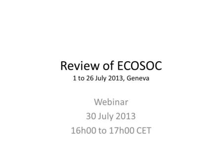 Review of ECOSOC 1 to 26 July 2013, Geneva Webinar 30 July 2013 16h00 to 17h00 CET.