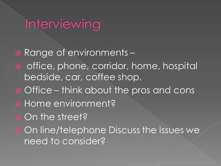  Range of environments –  office, phone, corridor, home, hospital bedside, car, coffee shop.  Office – think about the pros and cons  Home environment?