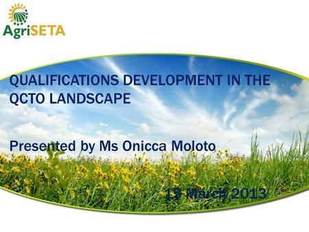 The QUALIFICATIONS DEVELOPMENT IN THE QCTO LANDSCAPE Presented by Ms Onicca Moloto 15 March 2013.