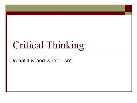 "Critical Thinking What it is and what it isn't. Defining Critical Thinking  Define critical thinking as you understand it.  What does ""critical"" mean."