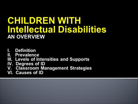 CHILDREN WITH Intellectual Disabilities AN OVERVIEW I. Definition II. Prevalence III. Levels of Intensities and Supports IV. Degrees of ID V. Classroom.