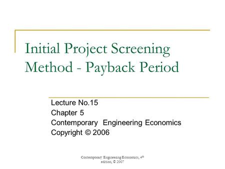 Contemporary Engineering Economics, 4 th edition, © 2007 Initial Project Screening Method - Payback Period Lecture No.15 Chapter 5 Contemporary Engineering.