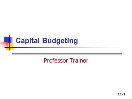 11-1 Capital Budgeting Professor Trainor. 11-2 Capital Budgeting Decision Techniques Payback period: most commonly used Discounted Payback, not as common.