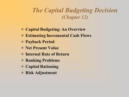The Capital Budgeting Decision (Chapter 12)  Capital Budgeting: An Overview  Estimating Incremental Cash Flows  Payback Period  Net Present Value 