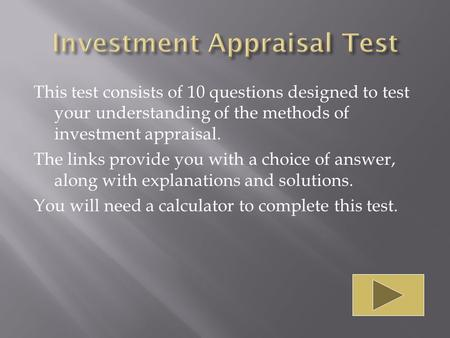 This test consists of 10 questions designed to test your understanding of the methods of investment appraisal. The links provide you with a choice of answer,