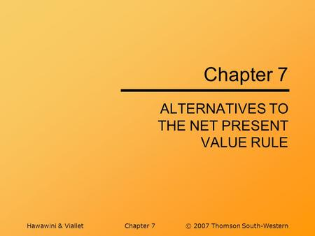 Hawawini & VialletChapter 7© 2007 Thomson South-Western Chapter 7 ALTERNATIVES TO THE NET PRESENT VALUE RULE.