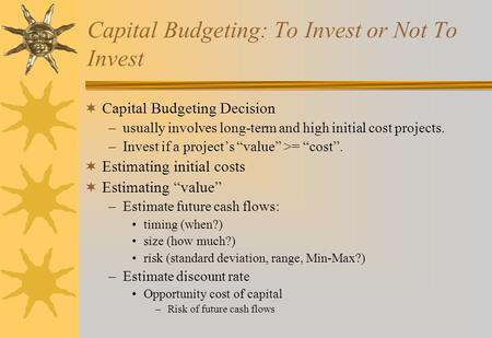 Capital Budgeting: To Invest or Not To Invest  Capital Budgeting Decision –usually involves long-term and high initial cost projects. –Invest if a project's.