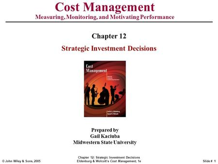 © John Wiley & Sons, 2005 Chapter 12: Strategic Investment Decisions Eldenburg & Wolcott's Cost Management, 1eSlide # 1 Cost Management Measuring, Monitoring,