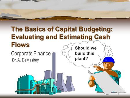 1 The Basics of Capital Budgeting: Evaluating and Estimating Cash Flows Corporate Finance Dr. A. DeMaskey Should we build this plant?