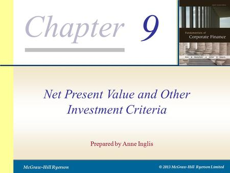 Chapter McGraw-Hill Ryerson © 2013 McGraw-Hill Ryerson Limited 9 Prepared by Anne Inglis Net Present Value and Other Investment Criteria.