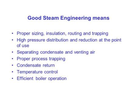 Good Steam Engineering means Proper sizing, insulation, routing and trapping High pressure distribution and reduction at the point of use Separating condensate.