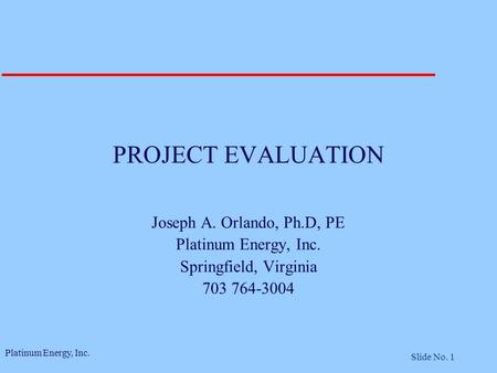 Platinum Energy, Inc. Slide No. 1 PROJECT EVALUATION Joseph A. Orlando, Ph.D, PE Platinum Energy, Inc. Springfield, Virginia 703 764-3004.