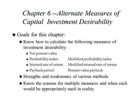 Chapter 6 --Alternate Measures of Capital Investment Desirability u Goals for this chapter: u Know how to calculate the following measures of investment.