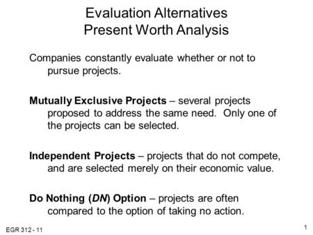 EGR 312 - 11 1 Evaluation Alternatives Present Worth Analysis Companies constantly evaluate whether or not to pursue projects. Mutually Exclusive Projects.