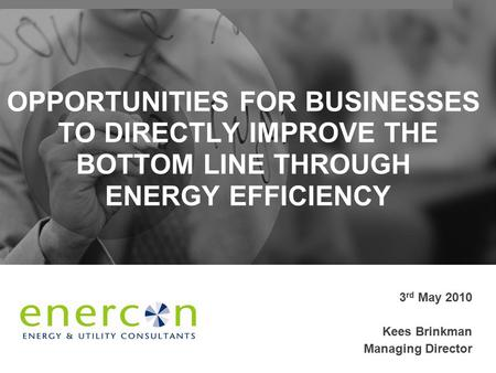 OPPORTUNITIES FOR BUSINESSES TO DIRECTLY IMPROVE THE BOTTOM LINE THROUGH ENERGY EFFICIENCY 3 rd May 2010 Kees Brinkman Managing Director.