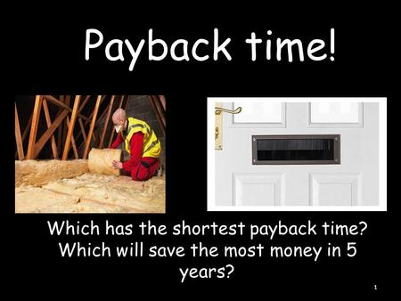 Payback time! 1 Which has the shortest payback time? Which will save the most money in 5 years?