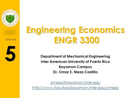Lecture 5 Engineering Economics ENGR 3300 Department of Mechanical Engineering Inter American University of Puerto Rico Bayamon Campus Dr. Omar E. Meza.